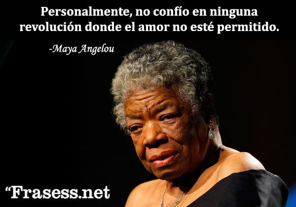 Frases de Maya Angelou - Personalmente, no confío en ninguna revolución donde el amor no esté permitido.