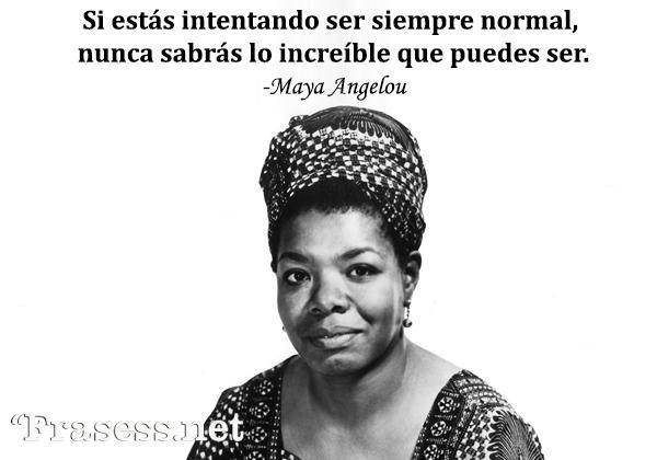 Frases de Maya Angelou - Si estás intentando ser siempre normal, nunca sabrás lo increíble que puedes ser.