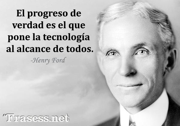 Frases de Henry Ford - El progreso de verdad es el que pone la tecnología al alcance de todos.
