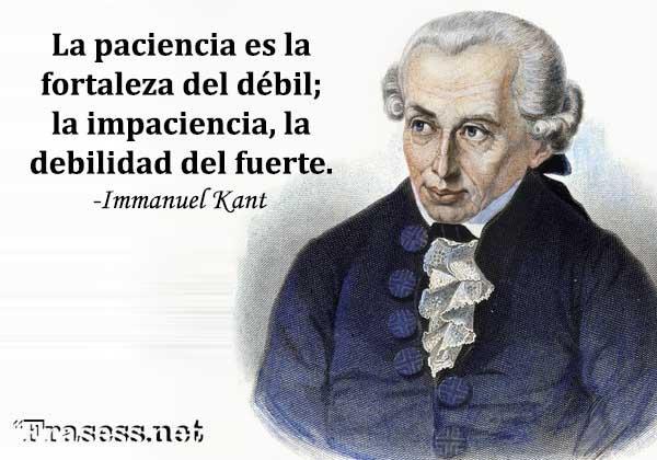 Frases de Immanuel Kant - La paciencia es la fortaleza del débil; la impaciencia, la debilidad del fuerte.