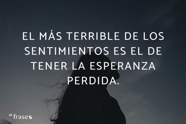 Frases para llorar - El más terrible de los sentimientos es el de tener la esperanza perdida.