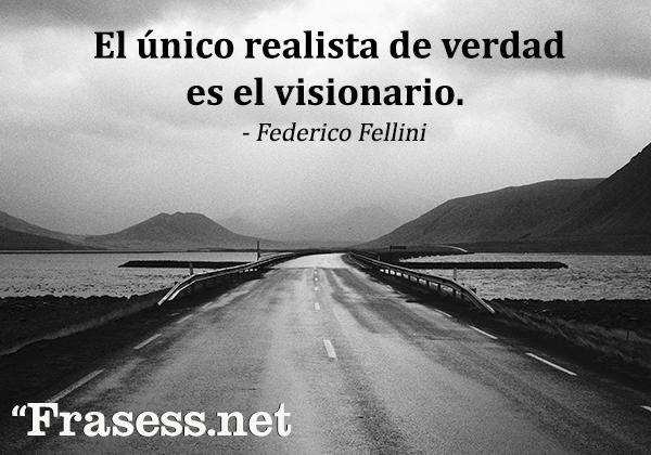 Frases sabias para reflexionar - El único realista de verdad es el visionario.