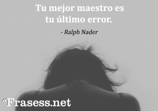 Frases sabias para reflexionar - Tu mejor maestro es tu último error.