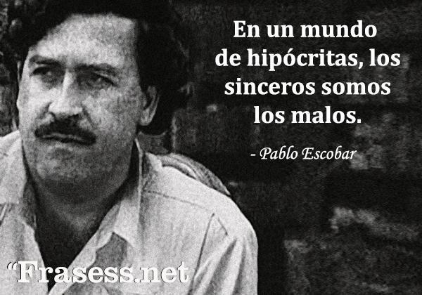 Frases de Pablo Escobar - En un mundo de hipócritas, los sinceros somos los malos.