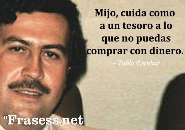 Frases de Pablo Escobar - Mijo, cuida como a un tesoro a lo que no puedas comprar con dinero.