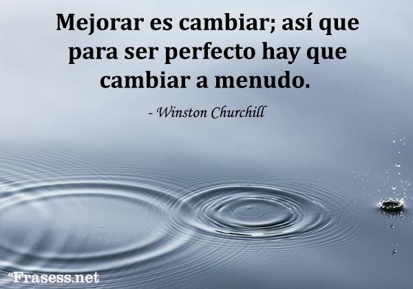 Frases de cambio - Mejorar es cambiar; así que para ser perfecto hay que cambiar a menudo.