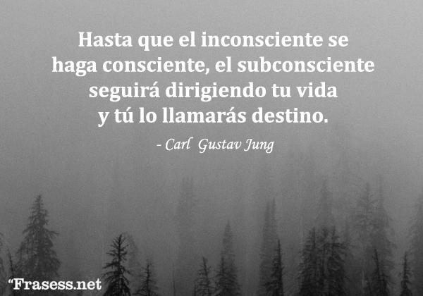 Frases de Carl Jung - Hasta que el inconsciente se haga consciente, el subconsciente seguirá dirigiendo tu vida y tú lo llamarás destino.