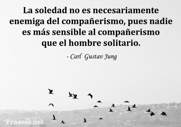 Frases de Carl Jung - La soledad no es necesariamente enemiga del compañerismo, porque nadie es más sensible al compañerismo que el hombre solitario.