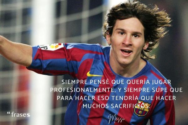 Frases de Messi - Siempre pensé que quería jugar profesionalmente, y siempre supe que para hacer eso tendría que hacer muchos sacrificios.