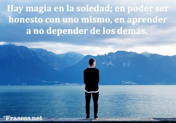 Frases de soledad - Hay magia en la soledad; en poder ser honesto con uno mismo, en aprender a no depender de los demás.