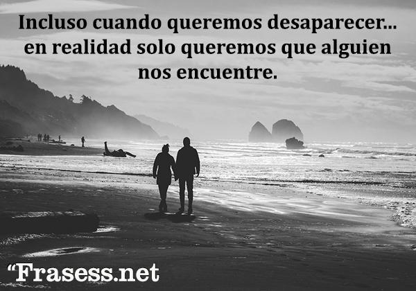 Frases de soledad - Incluso cuando sentimos que queremos desaparecer, en realidad solo queremos que alguien nos encuentre.