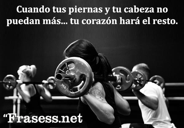 Frases motivadoras de gym - Cuando tus piernas y tu cabeza no puedan más... tu corazón hará el resto.