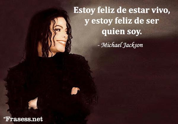 Frases de Michael Jackson - Estoy feliz de estar vivo, y estoy feliz de ser quien soy.