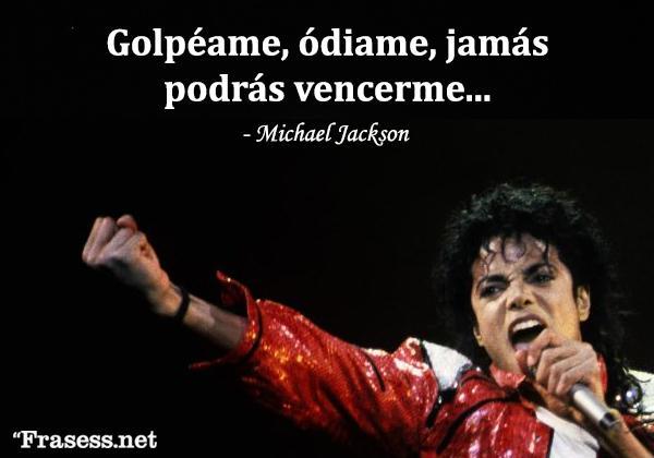 Frases de Michael Jackson - Golpéame, ódiame, jamás podrás vencerme.