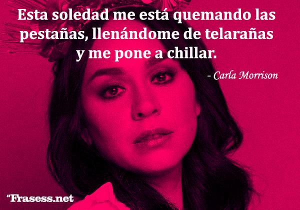 Frases de Carla Morrison - Esta soledad me está quemando las pestañas, llenándome de telarañas y me pone a chillar.