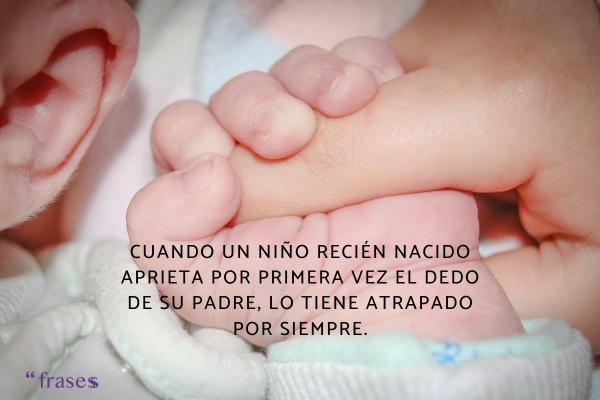 Frases para un recién nacido - Cuando un niño recién nacido aprieta por primera vez el dedo de su padre, lo tiene atrapado por siempre.