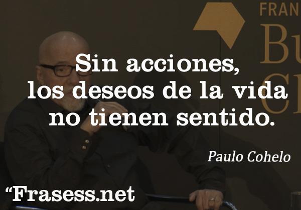 Frases de Paulo Coelho - Sin acciones, los deseos de la vida no tienen sentido.
