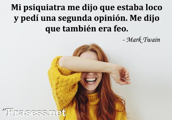 Frases de risa - Mi psiquiatra me dijo que estaba loco y pedí una segunda opinión. Me dijo que también era feo.
