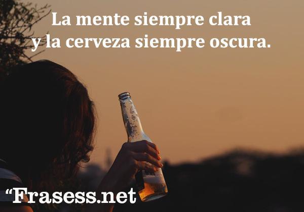 Frases de cerveza - La mente clara y la cerveza oscura.