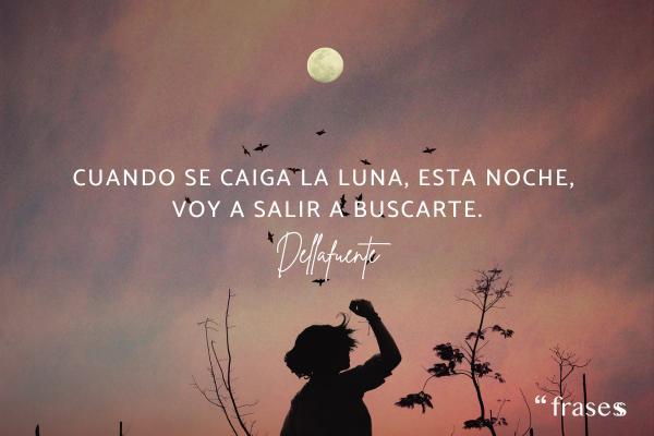 Frases de Dellafuente - Cuando se caiga la Luna, esta noche, voy a salir a buscarte.