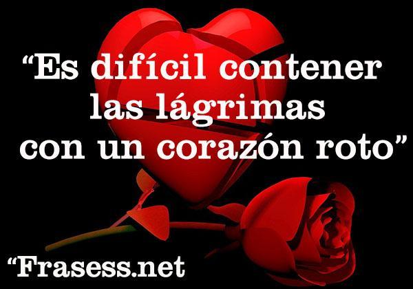 Frases de corazón roto - Es difícil contener las lágrimas con un corazón roto.