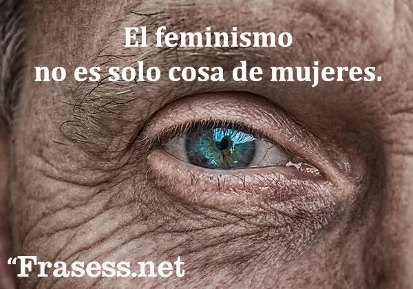 Frases contra la violencia de género - El feminismo no es solo cosa de mujeres.