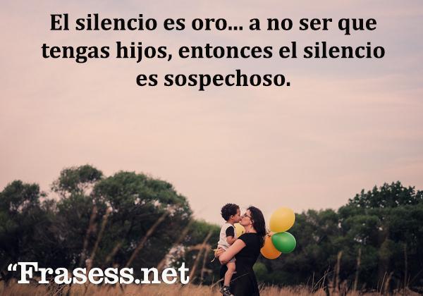 Frases de infancia - El silencio es oro... a no ser que tengas hijos, entonces el silencio es sospechoso.