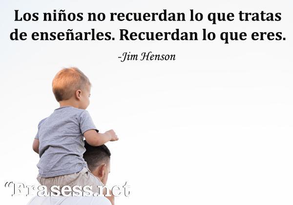 Frases de infancia - Los niños no recuerdan lo que tratas de enseñarles. Recuerdan lo que eres.