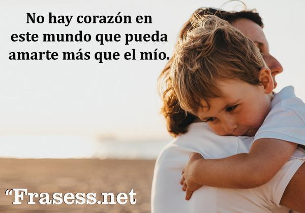 Frases de infancia - No hay corazón en este mundo que pueda amarte más que el mío.
