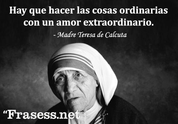 Frases de la Madre Teresa de Calcuta - Hay que hacer las cosas ordinarias con un amor extraordinario.