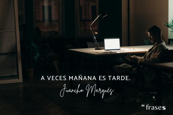 Frases de Juancho Marqués - A veces mañana es tarde.