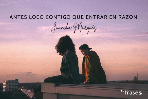 Frases de Juancho Marqués - Antes loco contigo que entrar en razón.