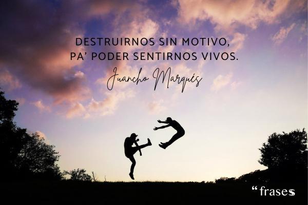 Frases de Juancho Marqués - Destruirnos sin motivo, pa' poder sentirnos vivos.