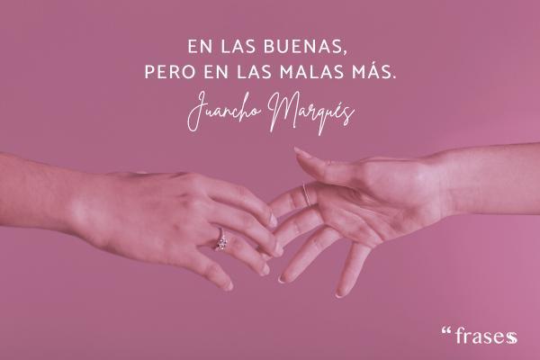 Frases de Juancho Marqués - En las buenas, pero en las malas más.