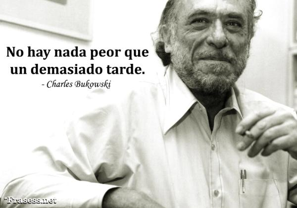 Frases de Charles Bukowski - No hay nada peor que un demasiado tarde.