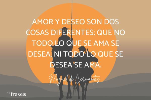 Frases de Miguel de Cervantes - Amor y deseo son dos cosas diferentes; que no todo lo que se ama se desea, ni todo lo que se desea se ama.