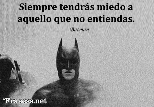 Frases de Batman - Siempre tendrás miedo a aquello que no entiendas.