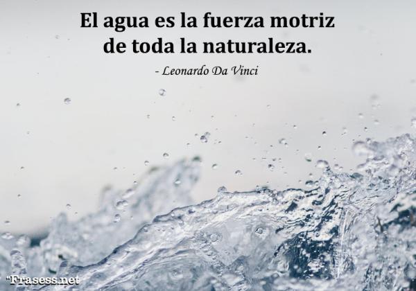Frases para cuidar el agua - El agua es la fuerza motriz de toda la naturaleza.