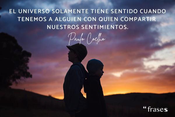 Frases de sentimientos y emociones - El universo solamente tiene sentido cuando tenemos a alguien con quien compartir nuestros sentimientos.
