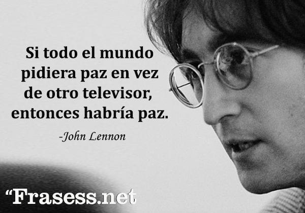 Frases de John Lennon - Si todo el mundo pidiera paz en vez de otro televisor, entonces habría paz.