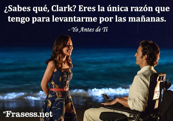 Frases de Yo antes de ti - ¿Sabes qué, Clark? Tú eres la única razón que tengo para levantarme por las mañanas.