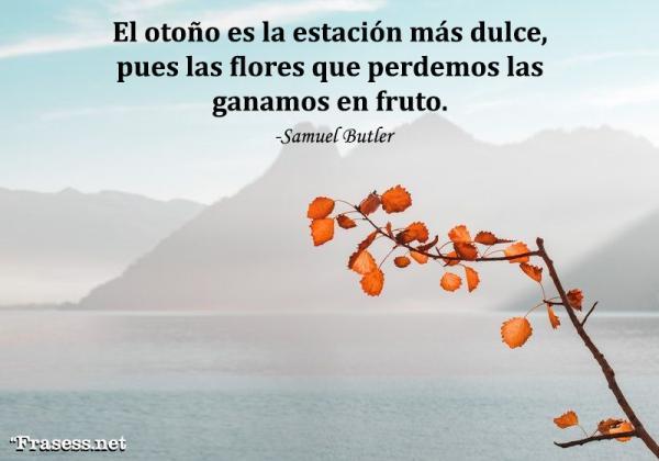 Frases de octubre - El otoño es la estación más dulce, pues las flores que perdemos las ganamos en fruto.