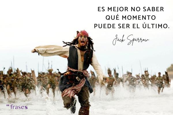 Frases de Jack Sparrow - Es mejor no saber qué momento puede ser el último.