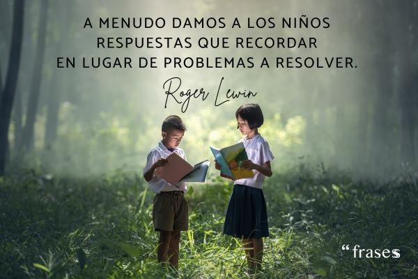 Frases de educación - A menudo damos a los niños respuestas que recordar en lugar de problemas a resolver.