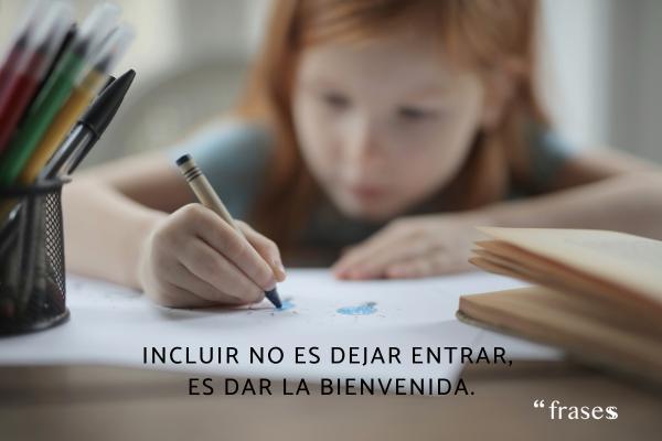 Frases de educación - Incluir no es dejar entrar, es dar la bienvenida.