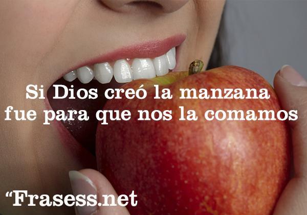 Frases de canciones cortas para estados - Si Dios creó la manzana fue para que nos la comamos.