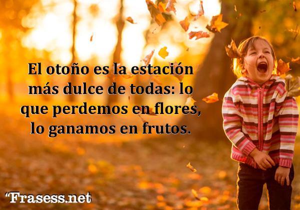 Frases de otoño - El otoño es la estación más dulce de todas: lo que perdemos en flores lo ganamos en frutos.