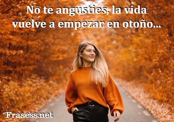 Frases de otoño - No te angusties, la vida vuelve a empezar con el otoño.