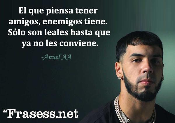 Frases de Anuel - El que piensa tener amigos, enemigos tiene. Sólo son leales hasta que ya no les conviene.