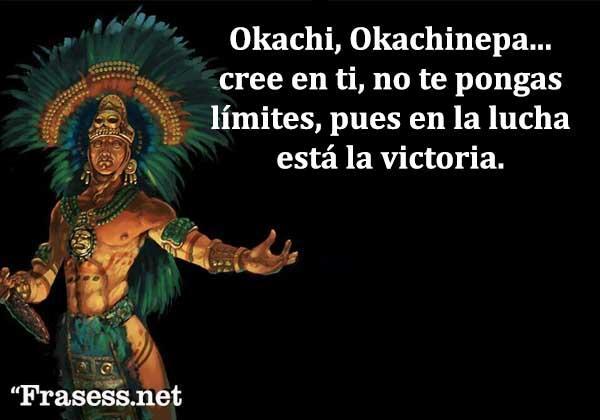 Frases de guerreros - Okachi, Okachinepa... cree en ti, no te pongas límites, pues en la lucha está la victoria.